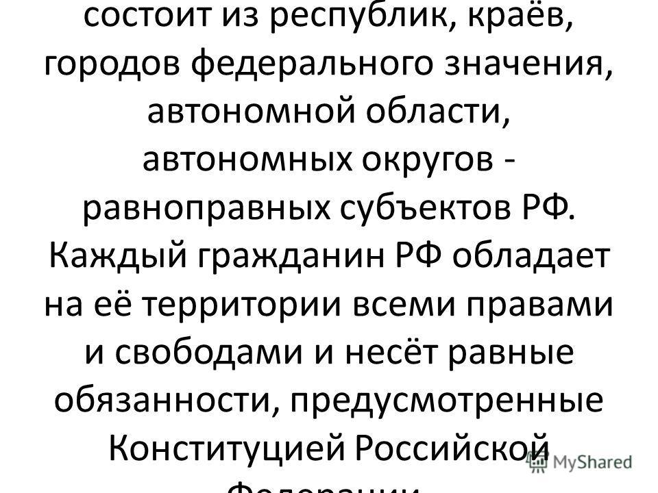Российская Федерация – Россия – есть демократическое, федеративное, правовое государство с республиканской формой правления. Признание, соблюдение и защита прав и свобод человека и гражданина - обязанность государства. РФ состоит из республик, краёв,