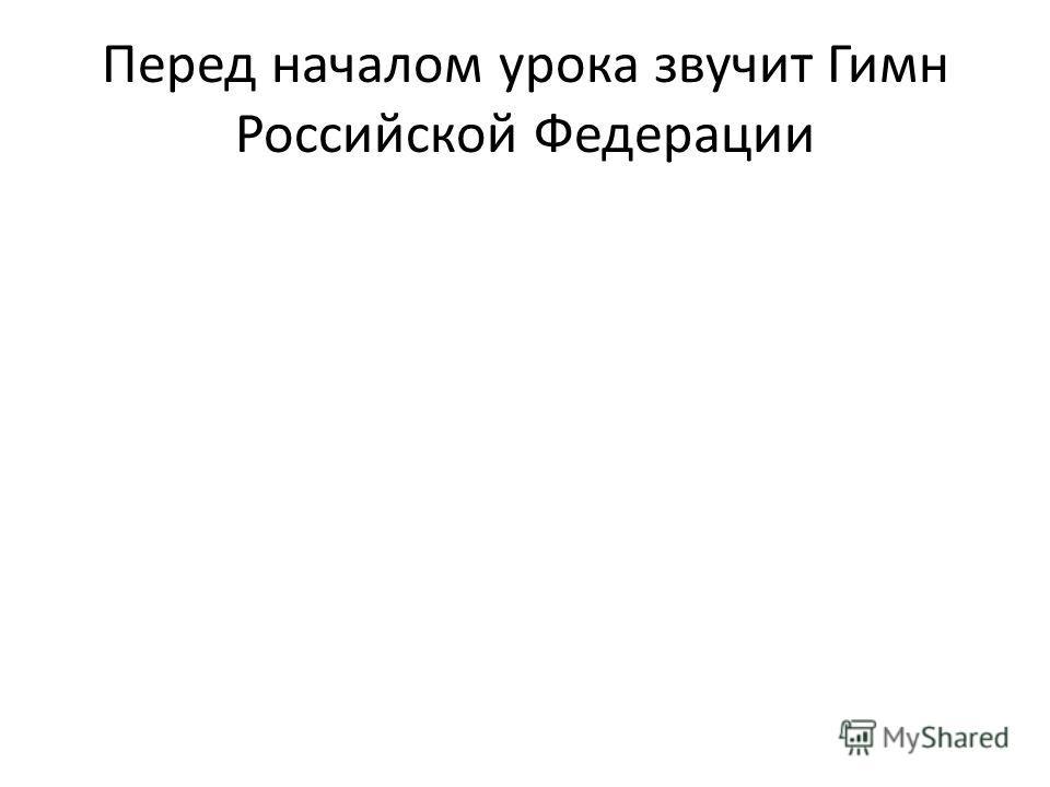 Перед началом урока звучит Гимн Российской Федерации