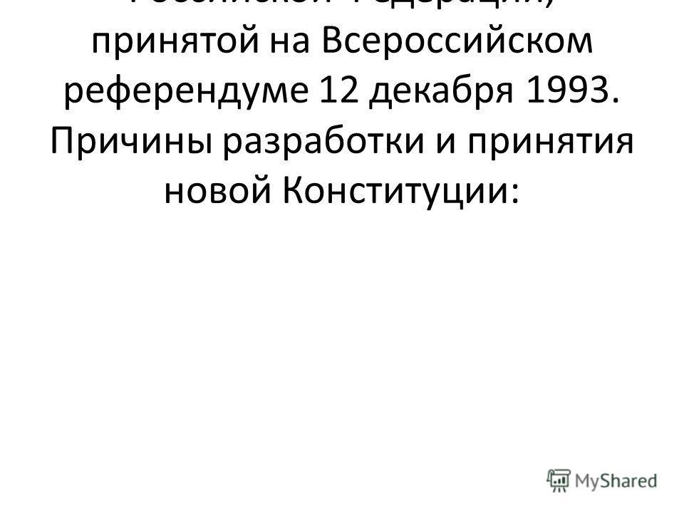 Оформление Конституции Российской Федерации, принятой на Всероссийском референдуме 12 декабря 1993. Причины разработки и принятия новой Конституции: