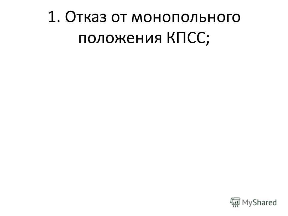 1. Отказ от монопольного положения КПСС;