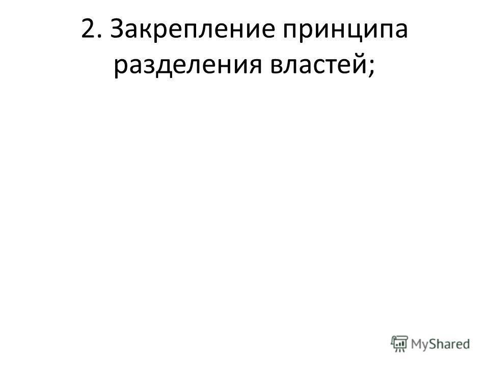 2. Закрепление принципа разделения властей;