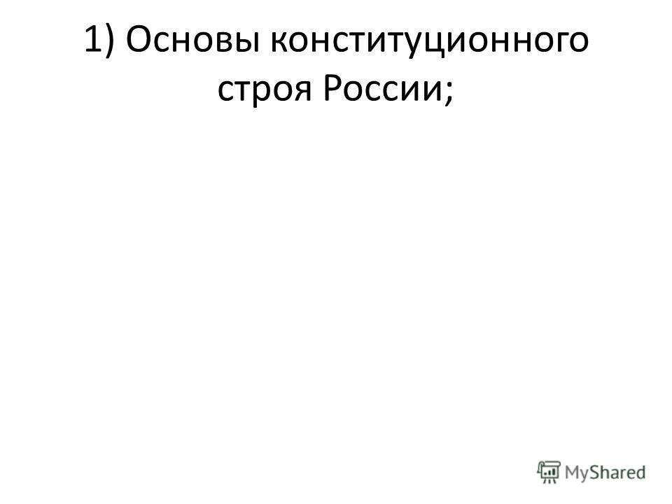 1) Основы конституционного строя России;