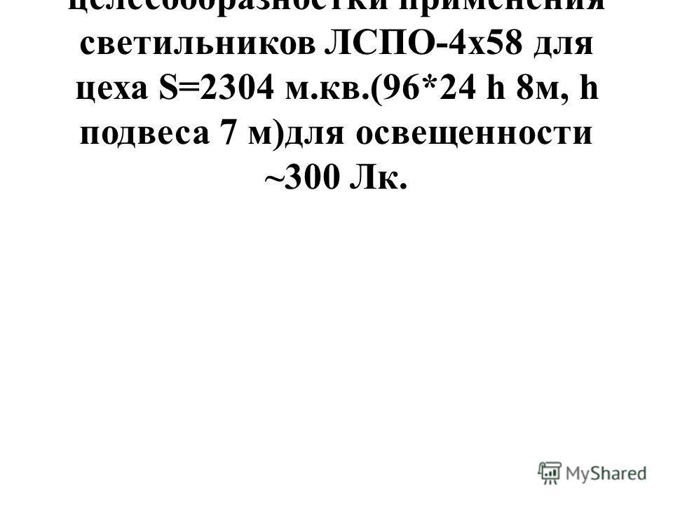 Расчет экономической целесообразностки применения светильников ЛСПО-4х58 для цеха S=2304 м.кв.(96*24 h 8м, h подвеса 7 м)для освещенности ~300 Лк.