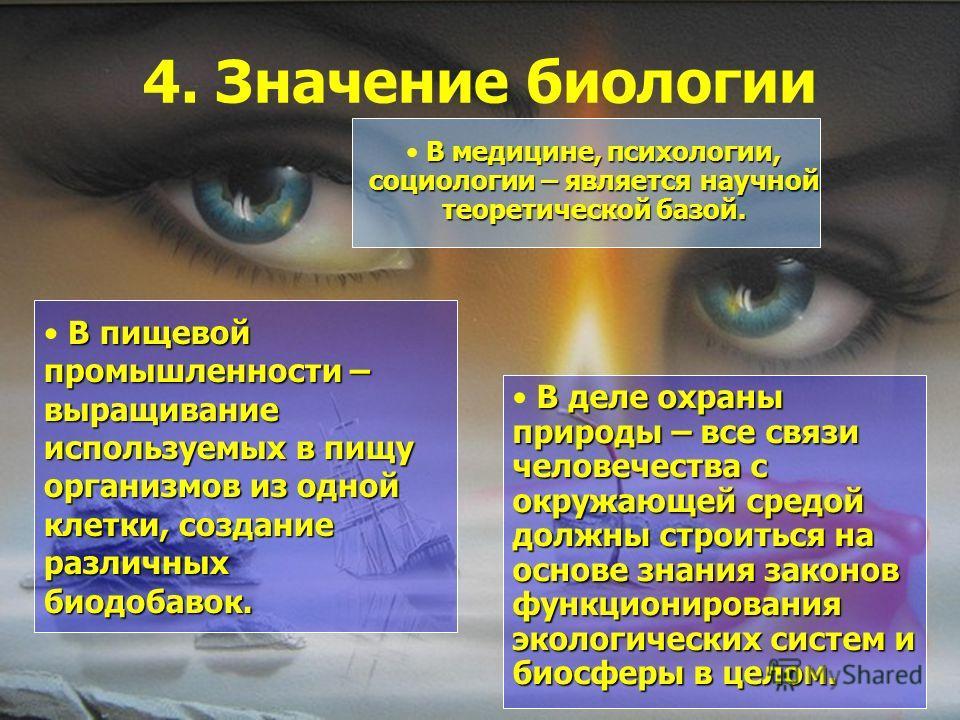 4. Значение биологии В медицине, психологии, социологии – является научной теоретической базой. В пищевой промышленности – выращивание используемых в пищу организмов из одной клетки, создание различных биодобавок. В деле охраны природы – все связи че