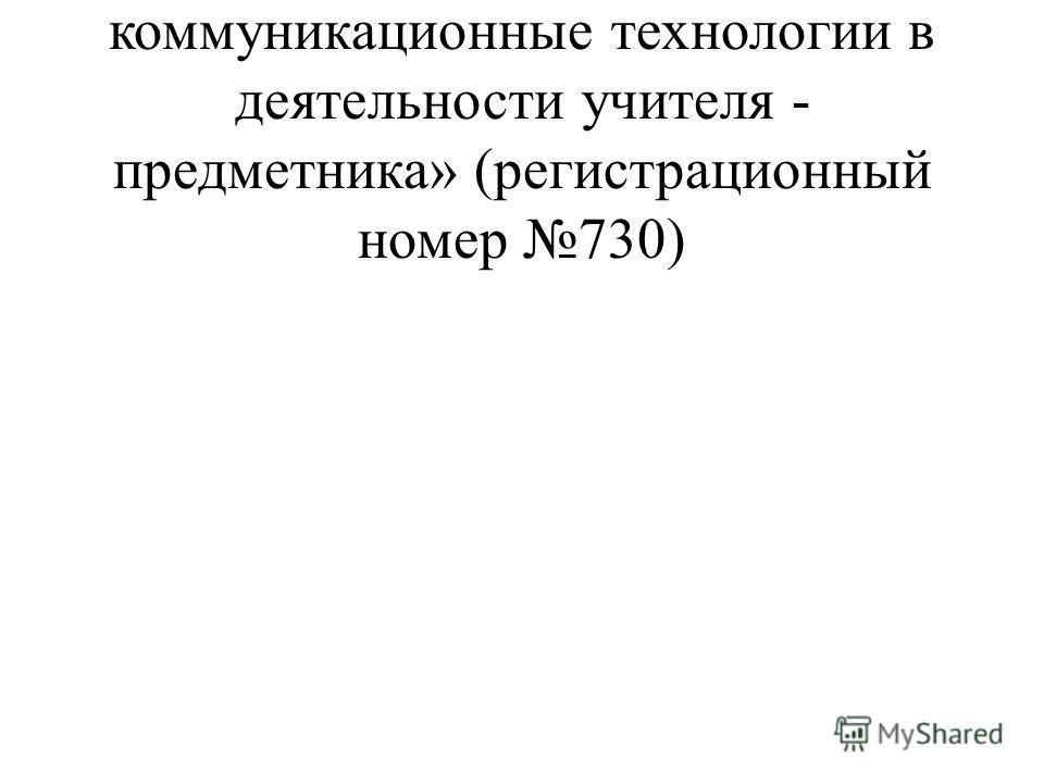 2006г. ММЦ« Информационно- коммуникационные технологии в деятельности учителя - предметника» (регистрационный номер 730)