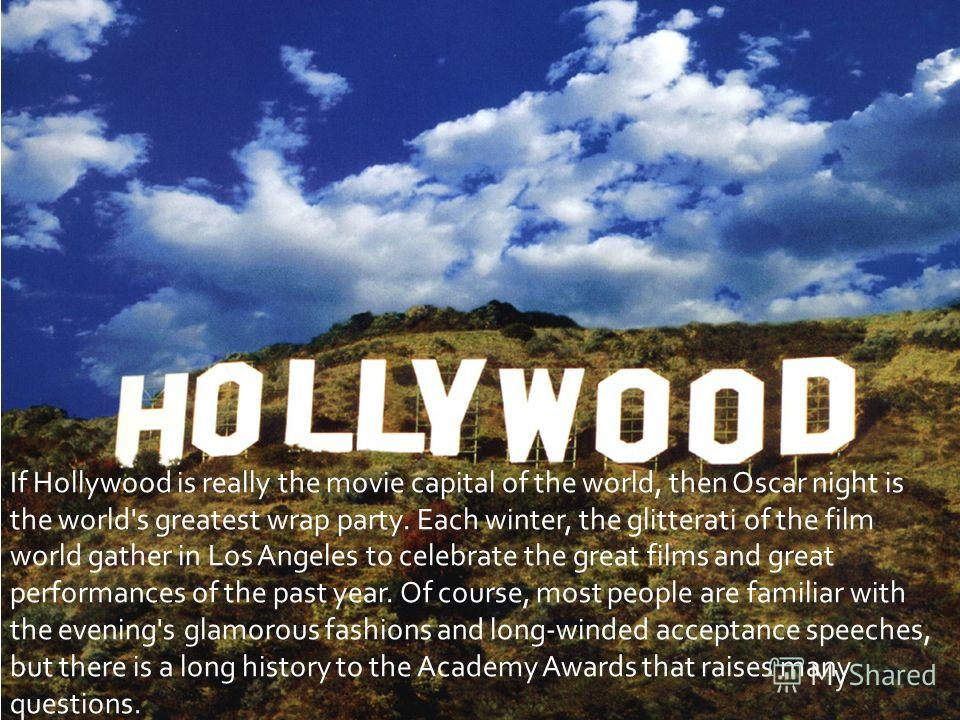 If Hollywood is really the movie capital of the world, then Oscar night is the world's greatest wrap party. Each winter, the glitterati of the film world gather in Los Angeles to celebrate the great films and great performances of the past year. Of c