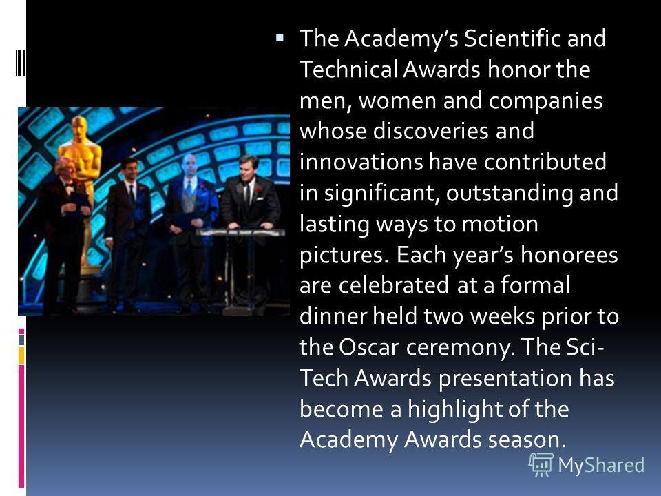 The Academys Scientific and Technical Awards honor the men, women and companies whose discoveries and innovations have contributed in significant, outstanding and lasting ways to motion pictures. Each years honorees are celebrated at a formal dinner
