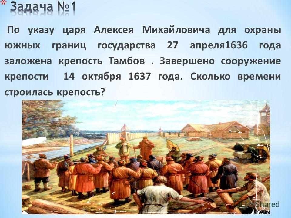 По указу царя Алексея Михайловича для охраны южных границ государства 27 апреля1636 года заложена крепость Тамбов. Завершено сооружение крепости 14 октября 1637 года. Сколько времени строилась крепость?