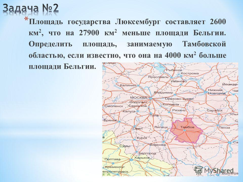 * Площадь государства Люксембург составляет 2600 км 2, что на 27900 км 2 меньше площади Бельгии. Определить площадь, занимаемую Тамбовской областью, если известно, что она на 4000 км 2 больше площади Бельгии.