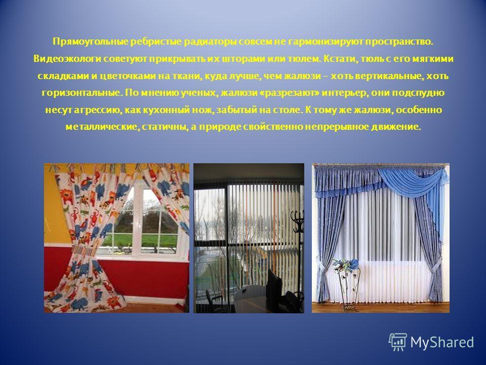 Прямоугольные ребристые радиаторы совсем не гармонизируют пространство. Видеоэкологи советуют прикрывать их шторами или тюлем. Кстати, тюль с его мягкими складками и цветочками на ткани, куда лучше, чем жалюзи - хоть вертикальные, хоть горизонтальные