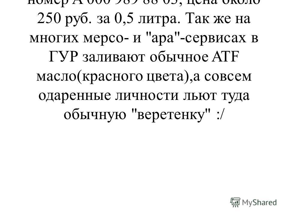 В ГУР льется мерсожидкость для ГУР'а соответственно.Оригинальный номер A 000 989 88 03, цена около 250 руб. за 0,5 литра. Так же на многих мерсо- и