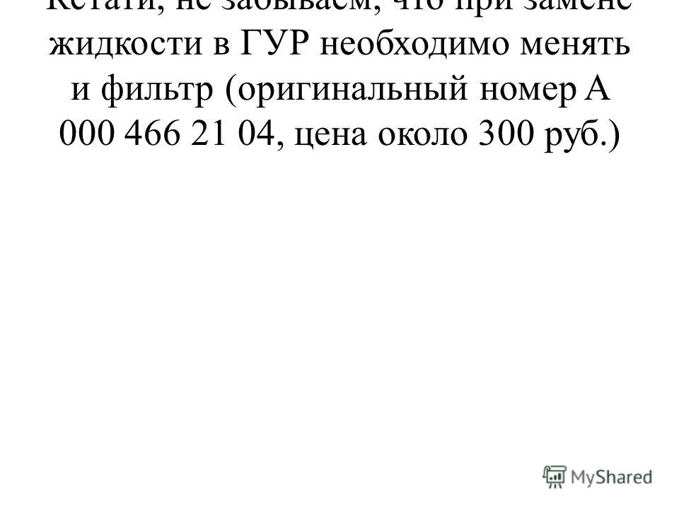 Кстати, не забываем, что при замене жидкости в ГУР необходимо менять и фильтр (оригинальный номер A 000 466 21 04, цена около 300 руб.)