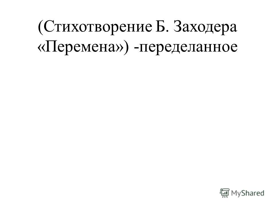 (Стихотворение Б. Заходера «Перемена») -переделанное