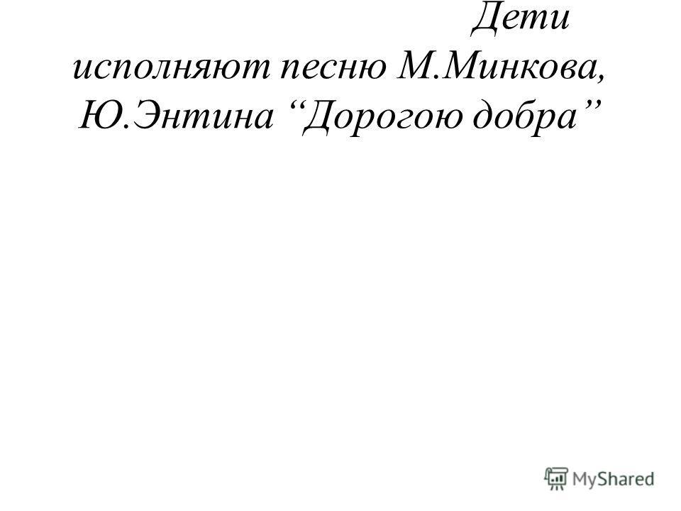 Дети исполняют песню М.Минкова, Ю.Энтина Дорогою добра