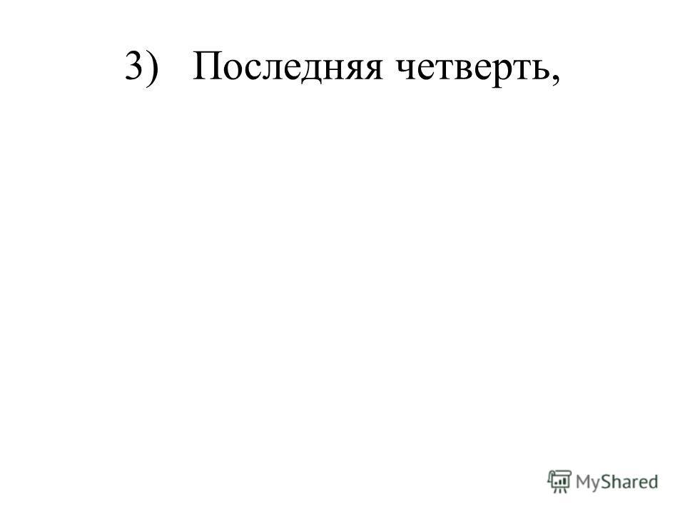 3) Последняя четверть,
