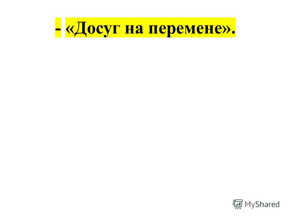 - «Досуг на перемене».