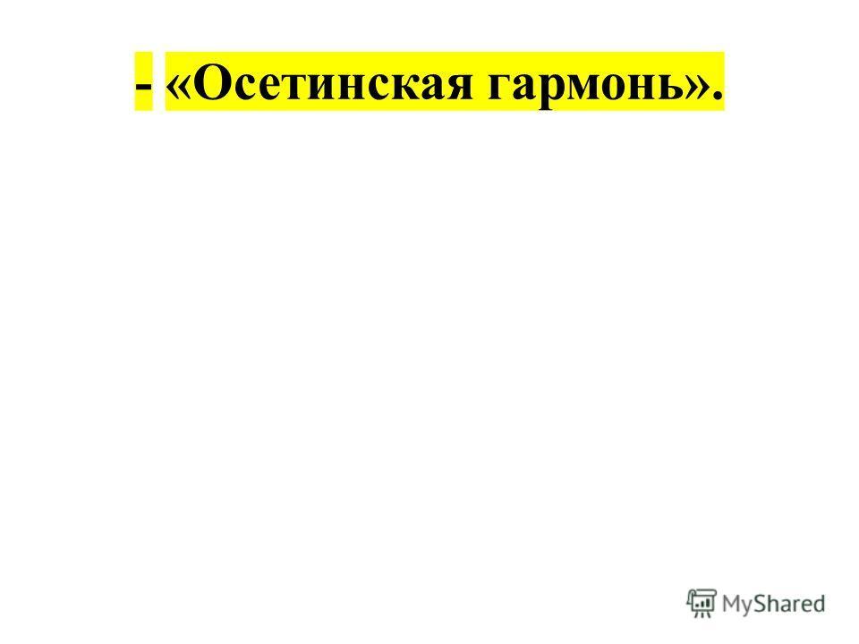 - «Осетинская гармонь».