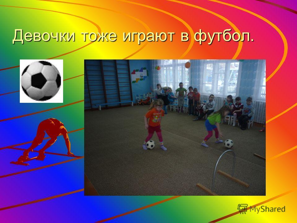 Девочки тоже играют в футбол.