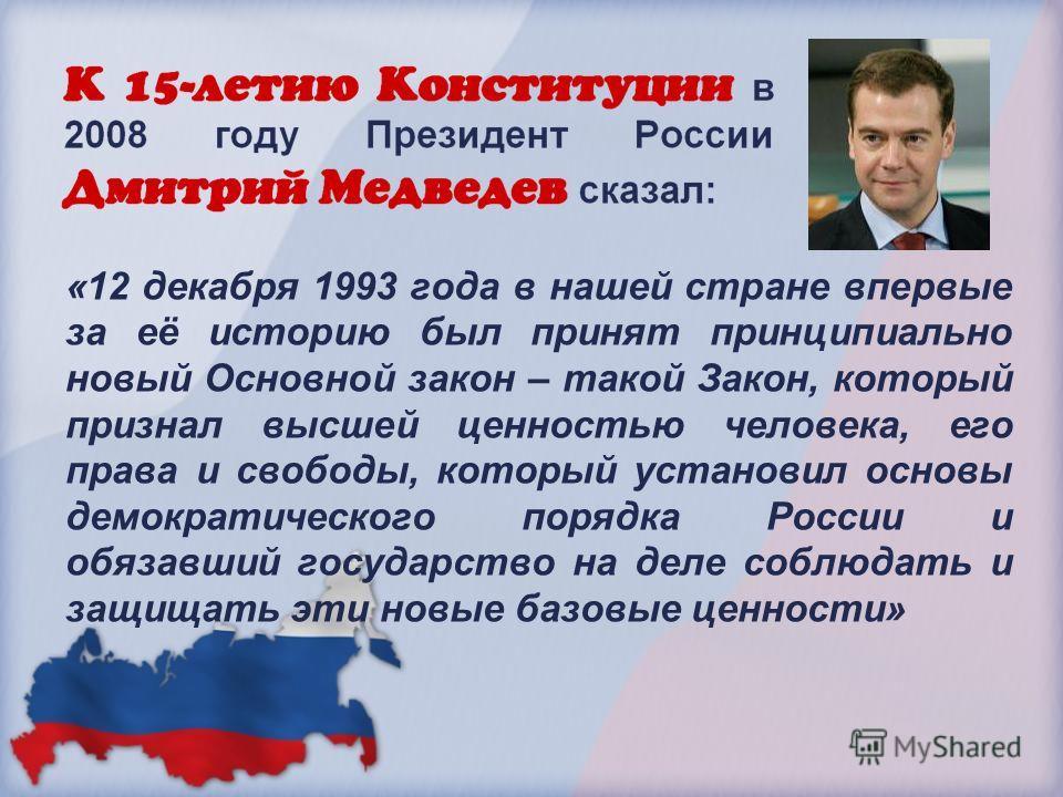 «12 декабря 1993 года в нашей стране впервые за её историю был принят принципиально новый Основной закон – такой Закон, который признал высшей ценностью человека, его права и свободы, который установил основы демократического порядка России и обязавш