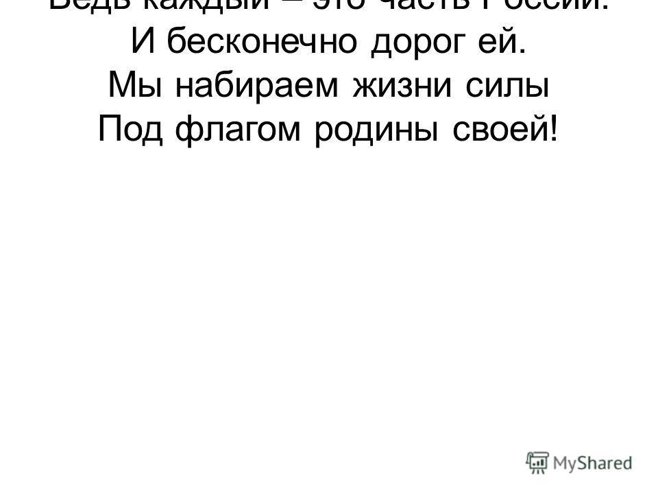 Ведь каждый – это часть России. И бесконечно дорог ей. Мы набираем жизни силы Под флагом родины своей!