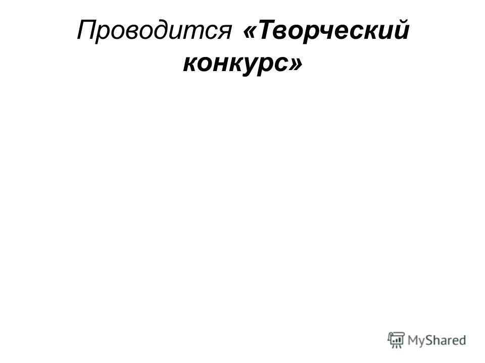 Проводится «Творческий конкурс»
