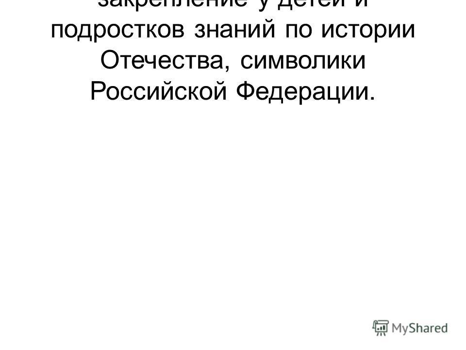 закрепление у детей и подростков знаний по истории Отечества, символики Российской Федерации.