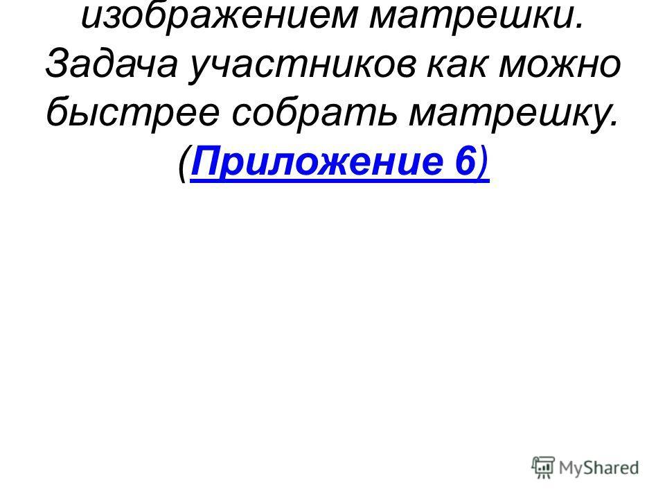 Команды получают пазлы с изображением матрешки. Задача участников как можно быстрее собрать матрешку. (Приложение 6)Приложение 6)