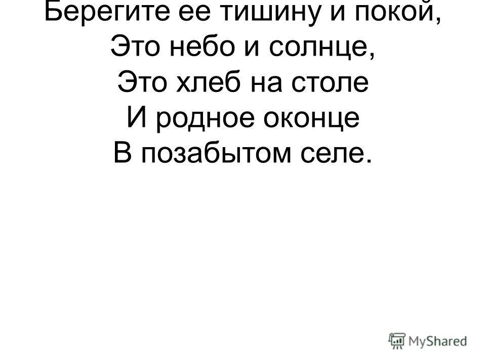Берегите Россию Нет России другой. Берегите ее тишину и покой, Это небо и солнце, Это хлеб на столе И родное оконце В позабытом селе.