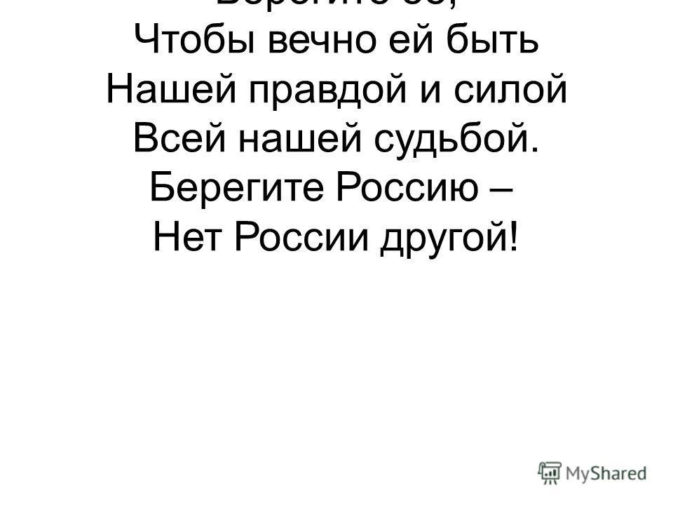 Берегите Россию Без нее нам не жить. Берегите ее, Чтобы вечно ей быть Нашей правдой и силой Всей нашей судьбой. Берегите Россию – Нет России другой!