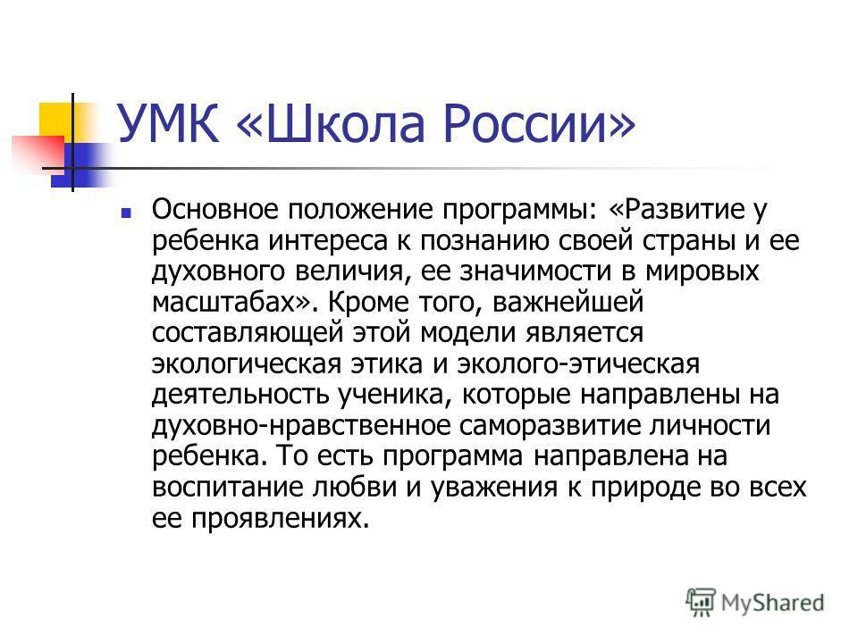 УМК «Школа России» Основное положение программы: «Развитие у ребенка интереса к познанию своей страны и ее духовного величия, ее значимости в мировых масштабах». Кроме того, важнейшей составляющей этой модели является экологическая этика и эколого-эт