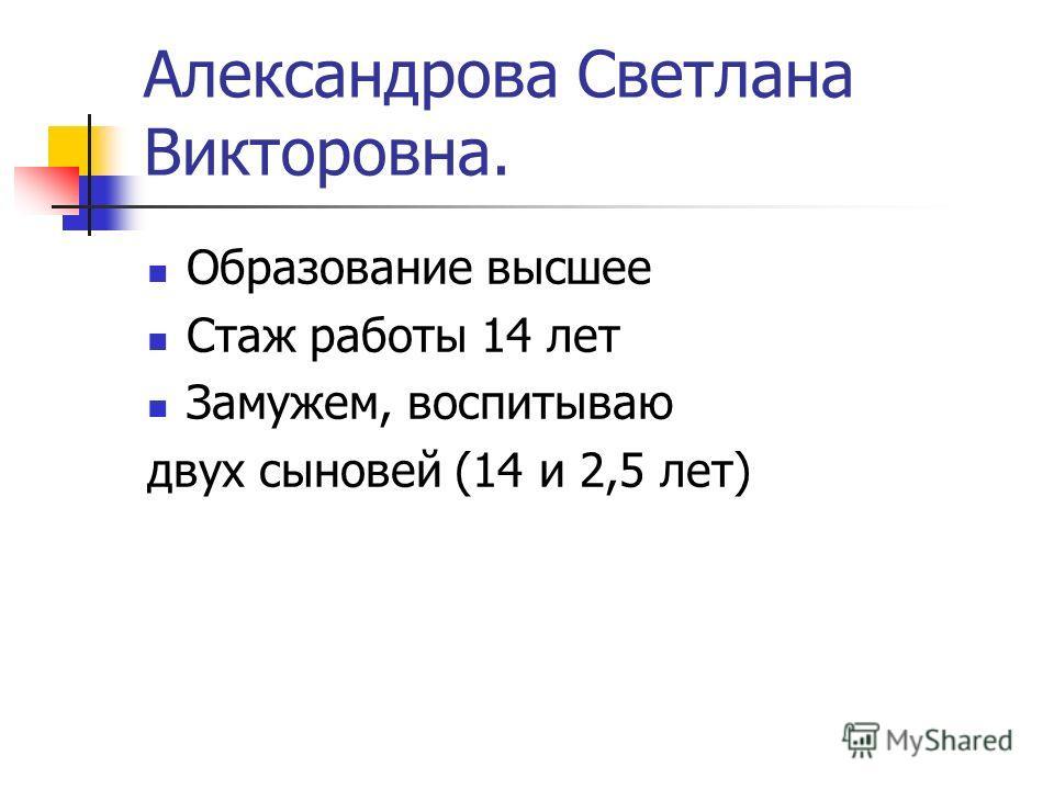 Александрова Светлана Викторовна. Образование высшее Стаж работы 14 лет Замужем, воспитываю двух сыновей (14 и 2,5 лет)
