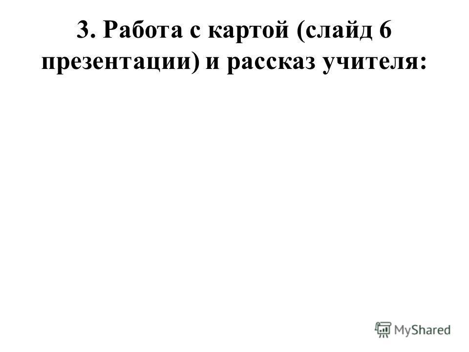 3. Работа с картой (слайд 6 презентации) и рассказ учителя: