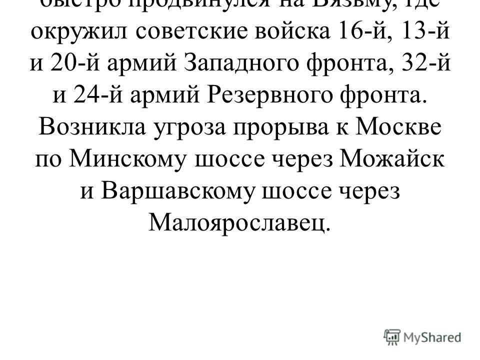 Брянский фронт оказался рассеченным, а его войска под угрозой окружения. Противник прорвал оборону наших войск и быстро продвинулся на Вязьму, где окружил советские войска 16-й, 13-й и 20-й армий Западного фронта, 32-й и 24-й армий Резервного фронта.