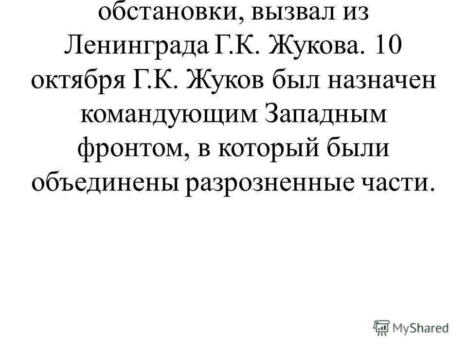Сталин 5 октября 1941 года, после того, как не смог получить точной картины военной обстановки, вызвал из Ленинграда Г.К. Жукова. 10 октября Г.К. Жуков был назначен командующим Западным фронтом, в который были объединены разрозненные части.