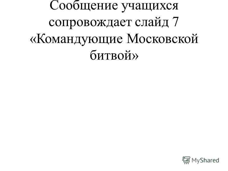Сообщения учащихся. Сообщение учащихся сопровождает слайд 7 «Командующие Московской битвой»