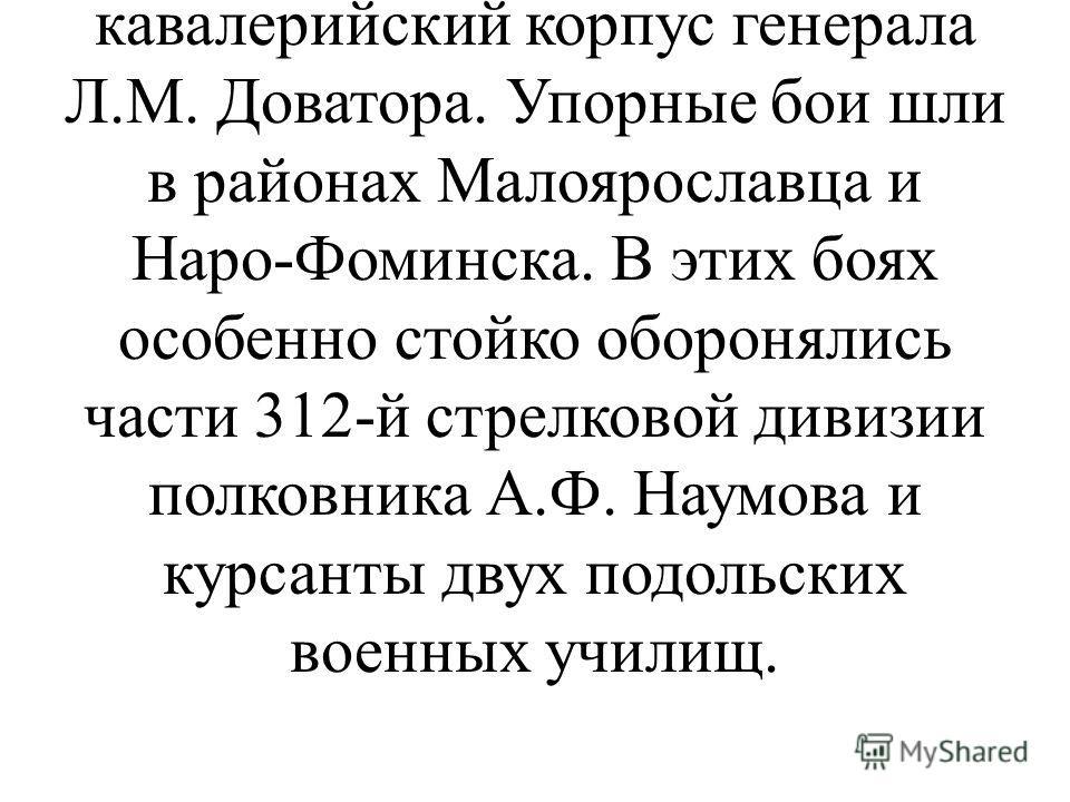 В центре Западного фронта в октябре шли напряженные бои. На Волоколамском направлении оборону занимала 16-я армия К.С. Рокоссовского. Севернее Волоколамска находился 3-й кавалерийский корпус генерала Л.М. Доватора. Упорные бои шли в районах Малояросл
