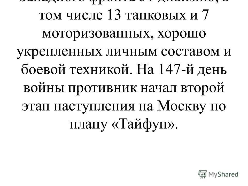 Для продолжения Наступления на Москву гитлеровское командование к 15 ноября сосредоточило против войск Западного фронта 51 дивизию, в том числе 13 танковых и 7 моторизованных, хорошо укрепленных личным составом и боевой техникой. На 147-й день войны