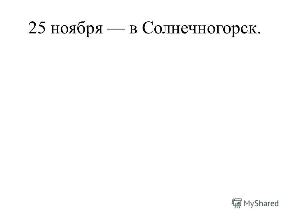25 ноября в Солнечногорск.