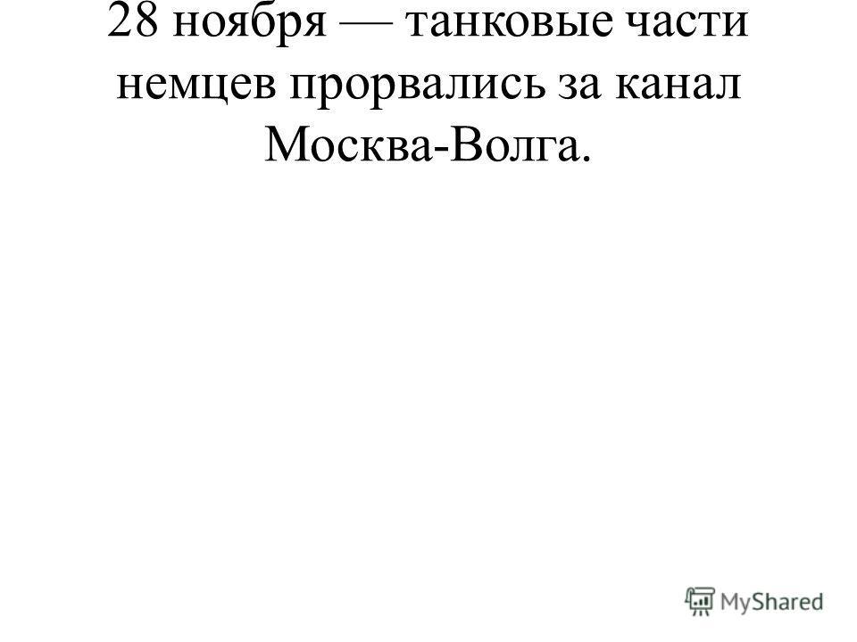 28 ноября танковые части немцев прорвались за канал Москва-Волга.