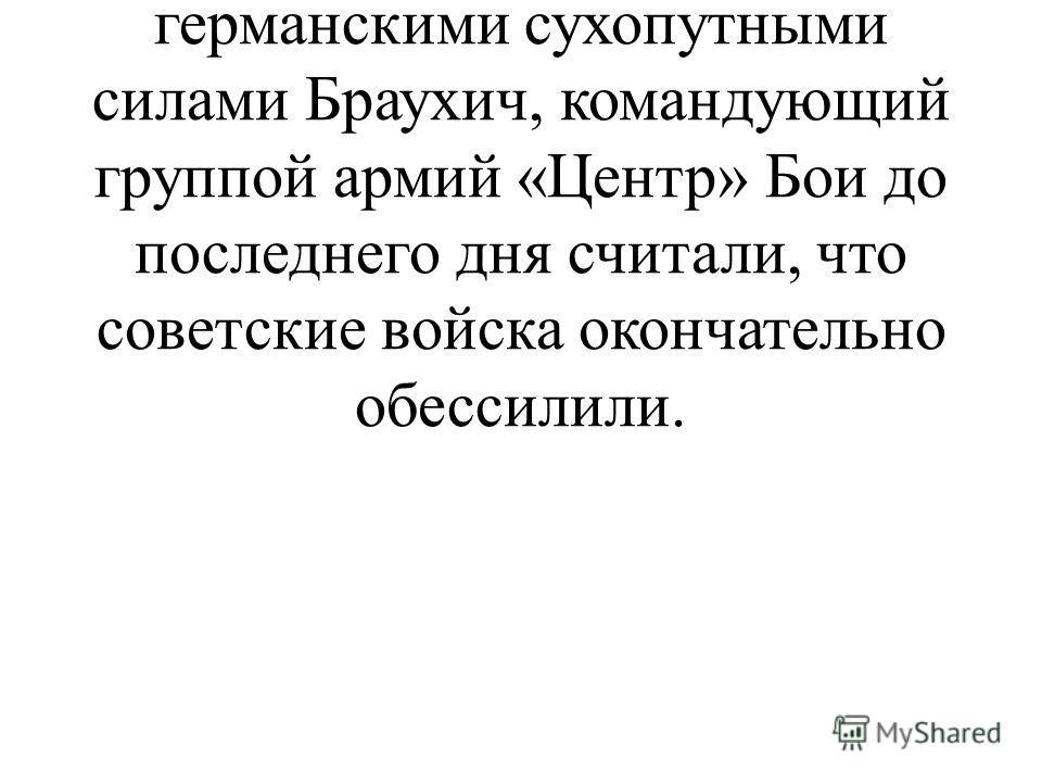 Начальник генерального штаба сухопутных войск Гальдер, главнокомандующий германскими сухопутными силами Браухич, командующий группой армий «Центр» Бои до последнего дня считали, что советские войска окончательно обессилили.