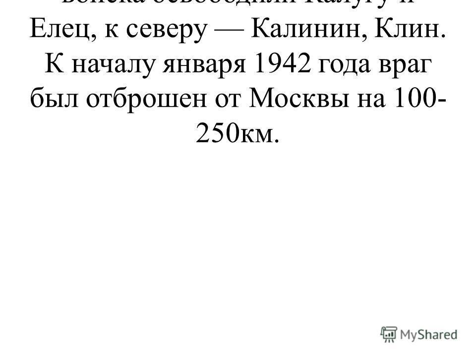К югу от столицы советские войска освободили Калугу и Елец, к северу Калинин, Клин. К началу января 1942 года враг был отброшен от Москвы на 100- 250км.