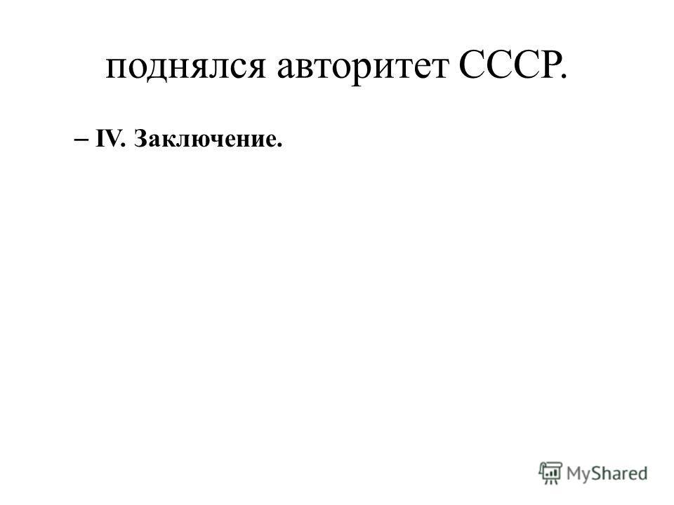 поднялся авторитет СССР. – IV. Заключение.