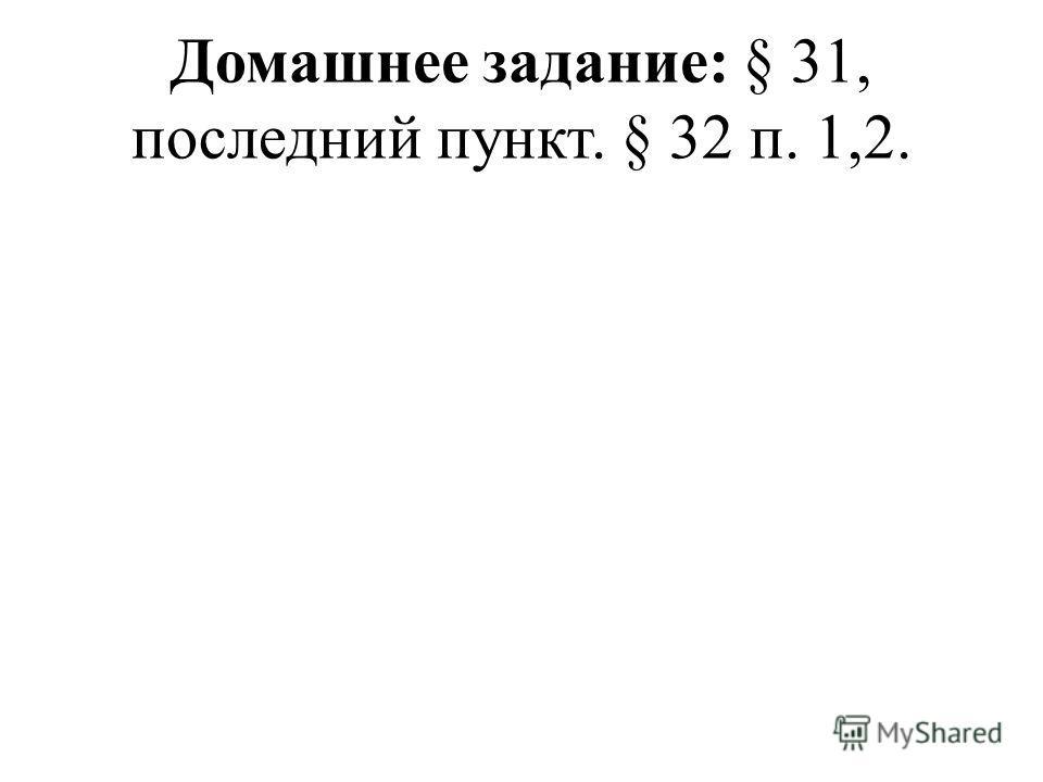 Домашнее задание: § 31, последний пункт. § 32 п. 1,2.