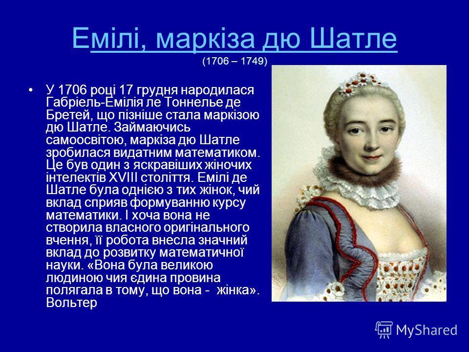 Емілі, маркіза дю Шатле (1706 – 1749)мілі, маркіза дю Шатле У 1706 році 17 грудня народилася Габріель-Емілія ле Тоннелье де Бретей, що пізніше стала маркізою дю Шатле. Займаючись самоосвітою, маркіза дю Шатле зробилася видатним математиком. Це був од