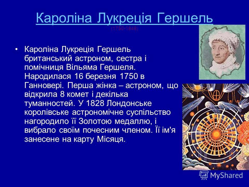 Кароліна Лукреція Гершель Кароліна Лукреція Гершель (1750-1848) Кароліна Лукреція Гершель британський астроном, сестра і помічниця Вільяма Гершеля. Народилася 16 березня 1750 в Ганновері. Перша жінка – астроном, що відкрила 8 комет і декілька туманно