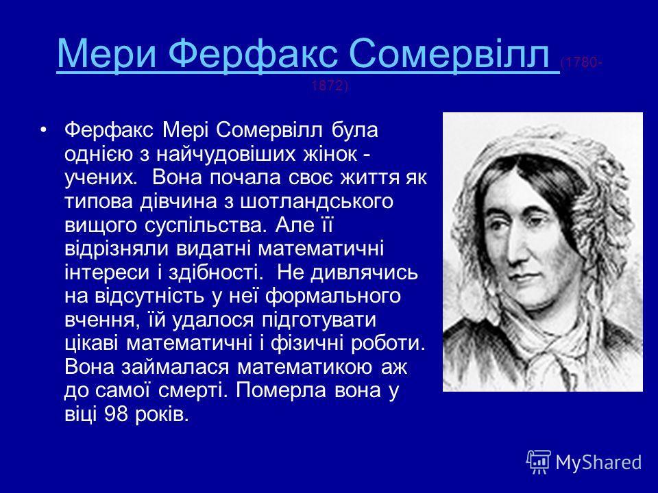 Мери Ферфакс Сомервілл Мери Ферфакс Сомервілл (1780- 1872) Ферфакс Мері Сомервілл була однією з найчудовіших жінок - учених. Вона почала своє життя як типова дівчина з шотландського вищого суспільства. Але її відрізняли видатні математичні інтереси і