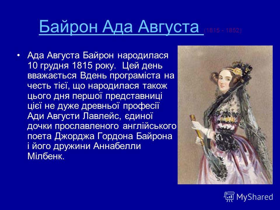 Байрон Ада Августа Байрон Ада Августа (1815 - 1852) Ада Августа Байрон народилася 10 грудня 1815 року. Цей день вважається Вдень програміста на честь тієї, що народилася також цього дня першої представниці цієї не дуже древньої професії Ади Августи Л