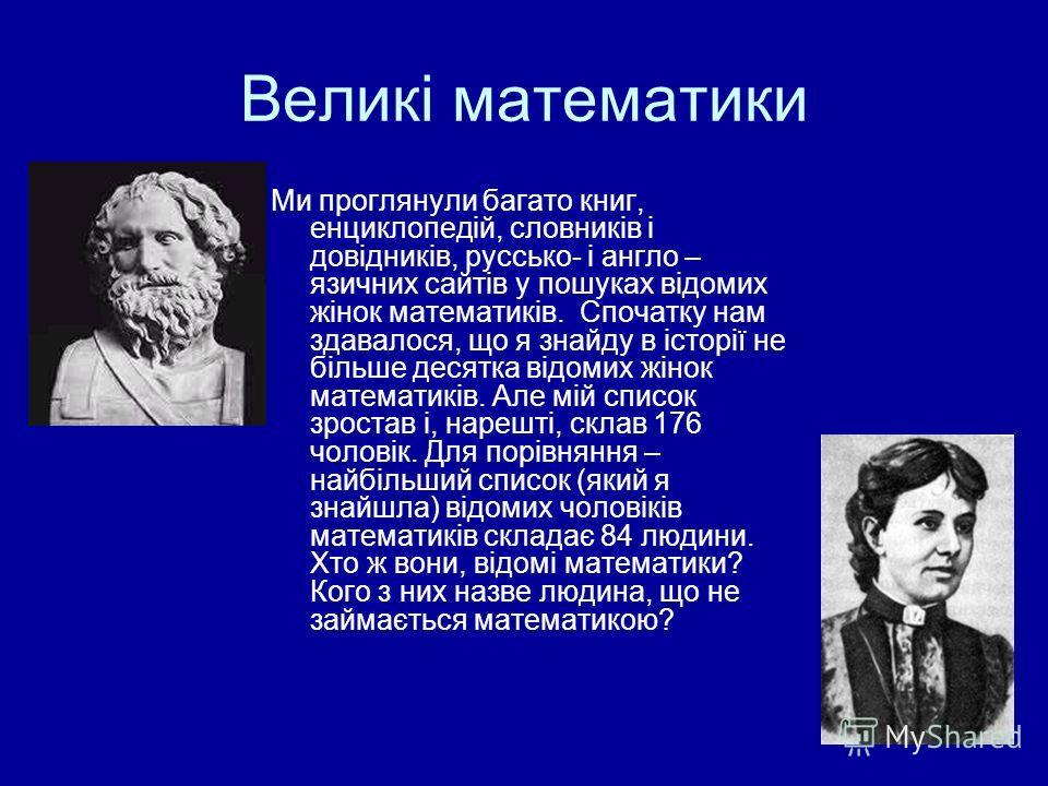 Великі математики Ми проглянули багато книг, енциклопедій, словників і довідників, руссько- і англо – язичних сайтів у пошуках відомих жінок математиків. Спочатку нам здавалося, що я знайду в історії не більше десятка відомих жінок математиків. Але м