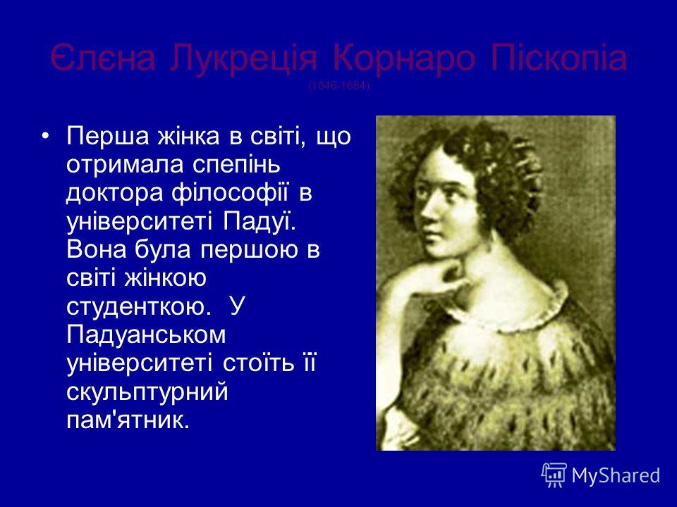Єлєна Лукреція Корнаро Піскопіа (1646-1684) Перша жінка в світі, що отримала спепінь доктора філософії в університеті Падуї. Вона була першою в світі жінкою студенткою. У Падуанськом університеті стоїть її скульптурний пам'ятник.