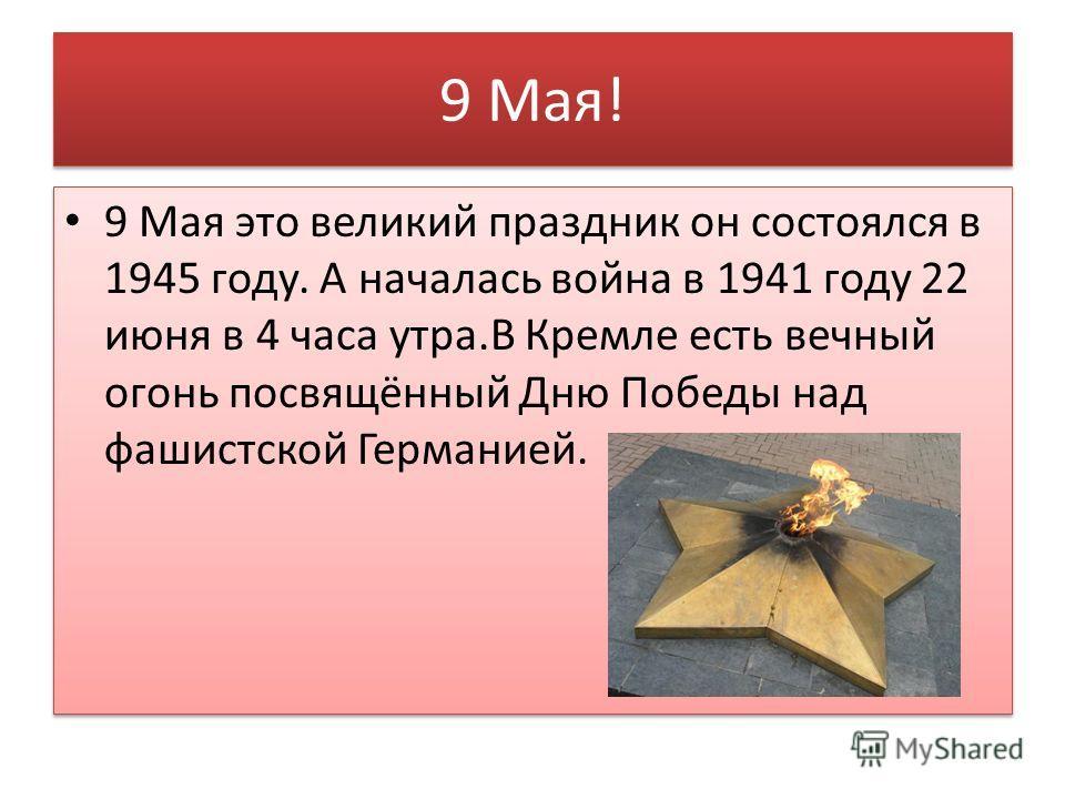 9 Мая! 9 Мая это великий праздник он состоялся в 1945 году. А началась война в 1941 году 22 июня в 4 часа утра.В Кремле есть вечный огонь посвящённый Дню Победы над фашистской Германией.